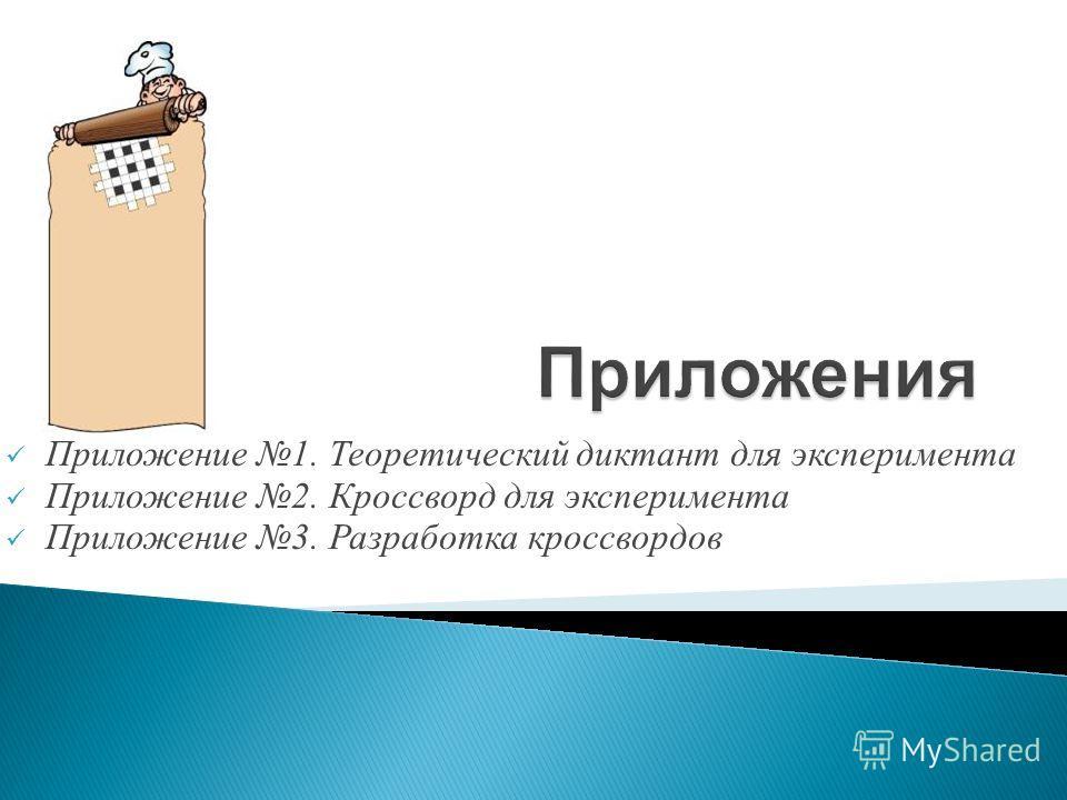 Приложение 1. Теоретический диктант для эксперимента Приложение 2. Кроссворд для эксперимента Приложение 3. Разработка кроссвордов