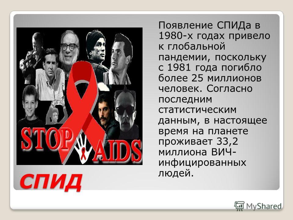 СПИД Появление СПИДа в 1980-х годах привело к глобальной пандемии, поскольку с 1981 года погибло более 25 миллионов человек. Согласно последним статистическим данным, в настоящее время на планете проживает 33,2 миллиона ВИЧ- инфицированных людей.