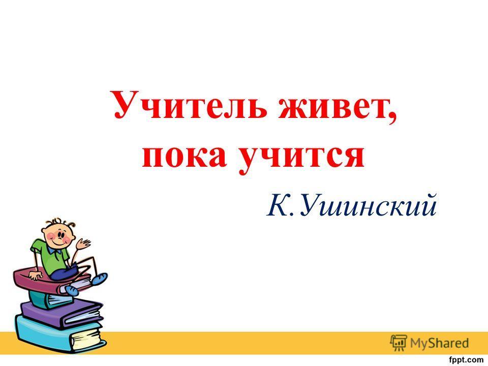 Учитель живет, пока учится К.Ушинский