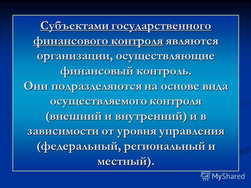 Субъектами государственного финансового контроля являются организации, осуществляющие финансовый контроль. Они подразделяются на основе вида осуществляемого контроля (внешний и внутренний) и в зависимости от уровня управления (федеральный, региональн