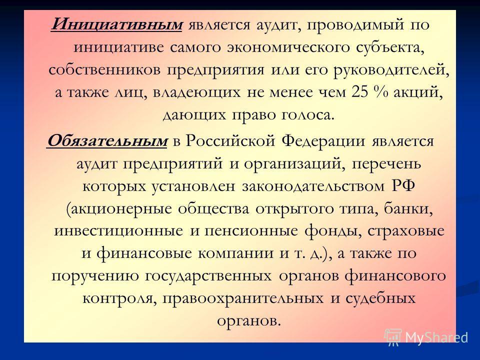 Инициативным является аудит, проводимый по инициативе самого экономического субъекта, собственников предприятия или его руководителей, а также лиц, владеющих не менее чем 25 % акций, дающих право голоса. Обязательным в Российской Федерации является а
