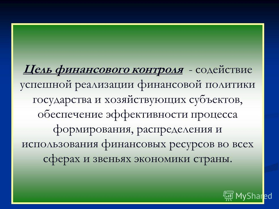 Цель финансового контроля - содействие успешной реализации финансовой политики государства и хозяйствующих субъектов, обеспечение эффективности процесса формирования, распределения и использования финансовых ресурсов во всех сферах и звеньях экономик