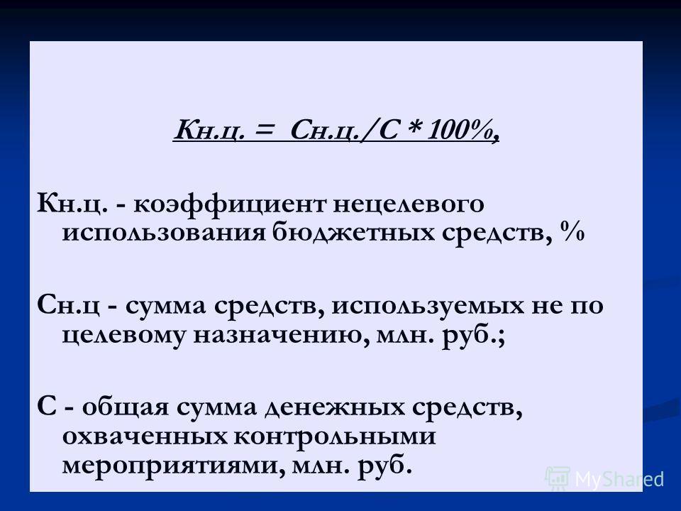 Кн.ц. = Сн.ц./С * 100%, Кн.ц. - коэффициент нецелевого использования бюджетных средств, % Сн.ц - сумма средств, используемых не по целевому назначению, млн. руб.; С - общая сумма денежных средств, охваченных контрольными мероприятиями, млн. руб.