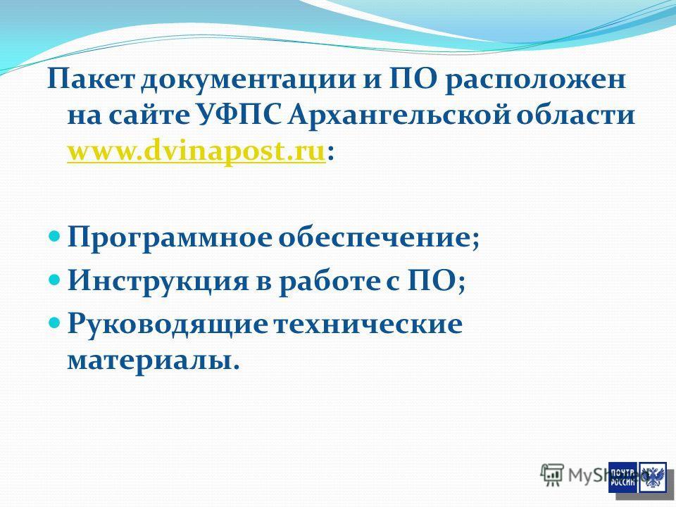 Пакет документации и ПО расположен на сайте УФПС Архангельской области www.dvinapost.ru: www.dvinapost.ru Программное обеспечение; Инструкция в работе с ПО; Руководящие технические материалы.