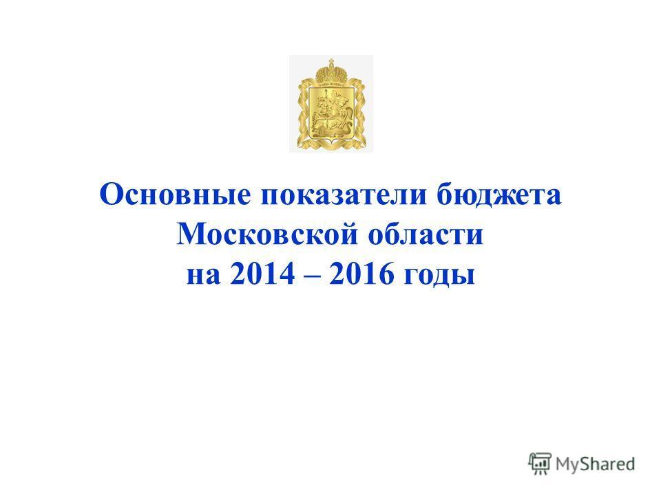 Основные показатели бюджета Московской области на 2014 – 2016 годы