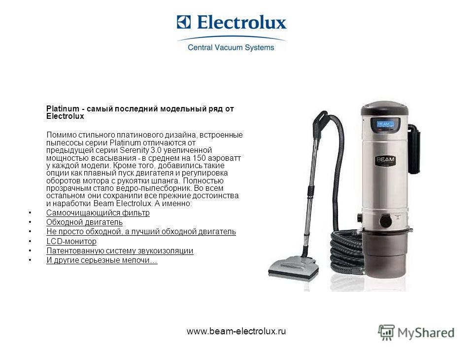 www.beam-electrolux.ru Platinum - cамый последний модельный ряд от Electrolux Помимо стильного платинового дизайна, встроенные пылесосы серии Platinum отличаются от предыдущей серии Serenity 3.0 увеличенной мощностью всасывания - в среднем на 150 аэр