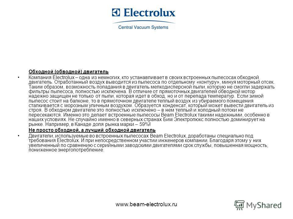 www.beam-electrolux.ru Обходной (обводной) двигатель Компания Electrolux – одна из немногих, кто устанавливает в своих встроенных пылесосах обходной двигатель. Отработанный воздух выводится из пылесоса по отдельному «контуру», минуя моторный отсек. Т