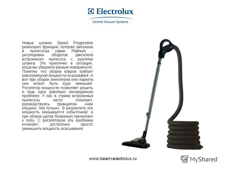 www.beam-electrolux.ru Новые шланги Speed Progression реализуют функцию, которая заложена в пылесосах серии Platinum - регулировка оборотов двигателя встроенного пылесоса с рукоятки шланга. Это практично в ситуации, когда вы убираете разные поверхнос