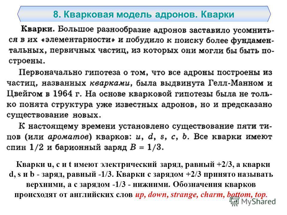 8. Кварковая модель адронов. Кварки Кварки u, с и t имеют электрический заряд, равный +2/3, а кварки d, s и b - заряд, равный -1/3. Кварки с зарядом +2/3 принято называть верхними, а с зарядом -1/3 - нижними. Обозначения кварков происходят от английс