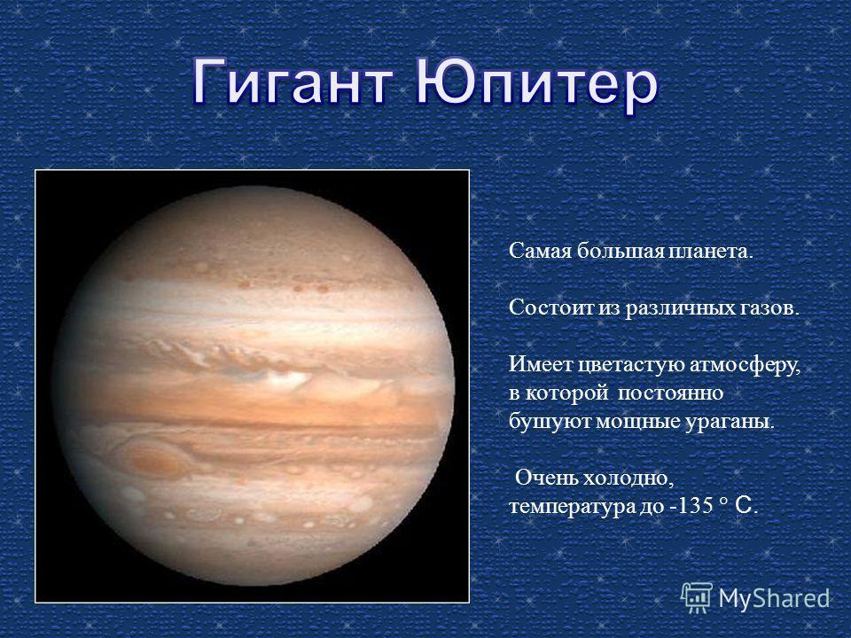 Самая большая планета. Состоит из различных газов. Имеет цветастую атмосферу, в которой постоянно бушуют мощные ураганы. Очень холодно, температура до -135 С.