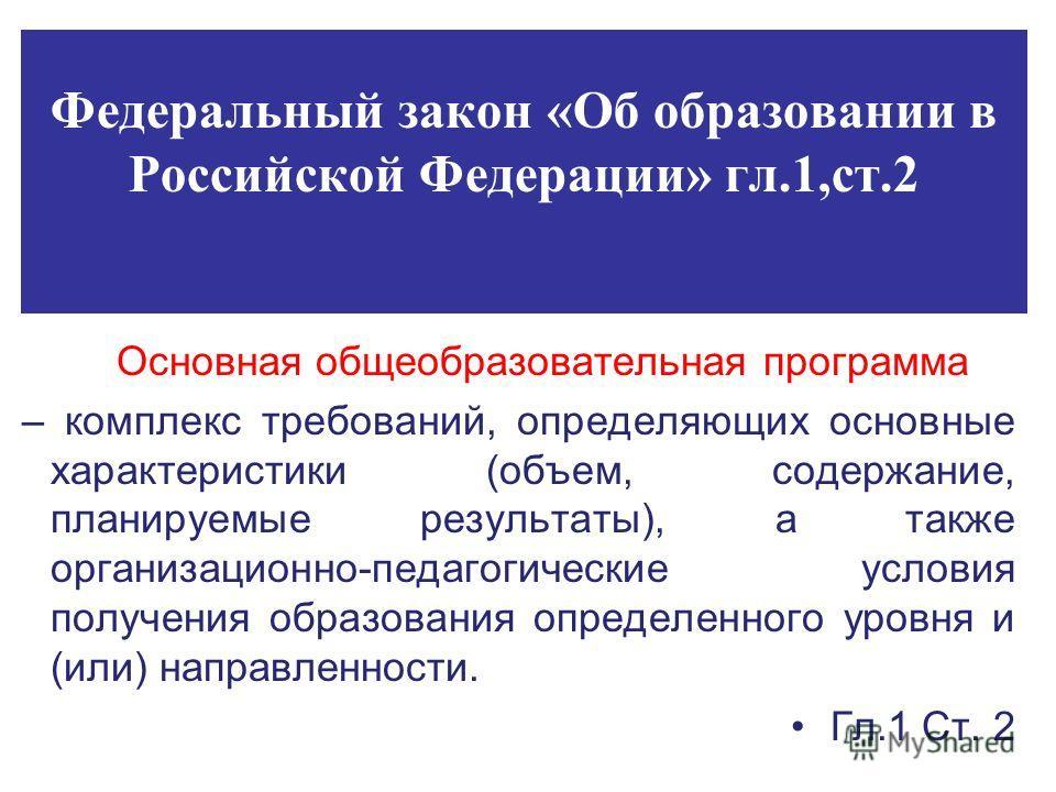 Федеральный закон «Об образовании в Российской Федерации» гл.1,ст.2 Основная общеобразовательная программа – комплекс требований, определяющих основные характеристики (объем, содержание, планируемые результаты), а также организационно-педагогические