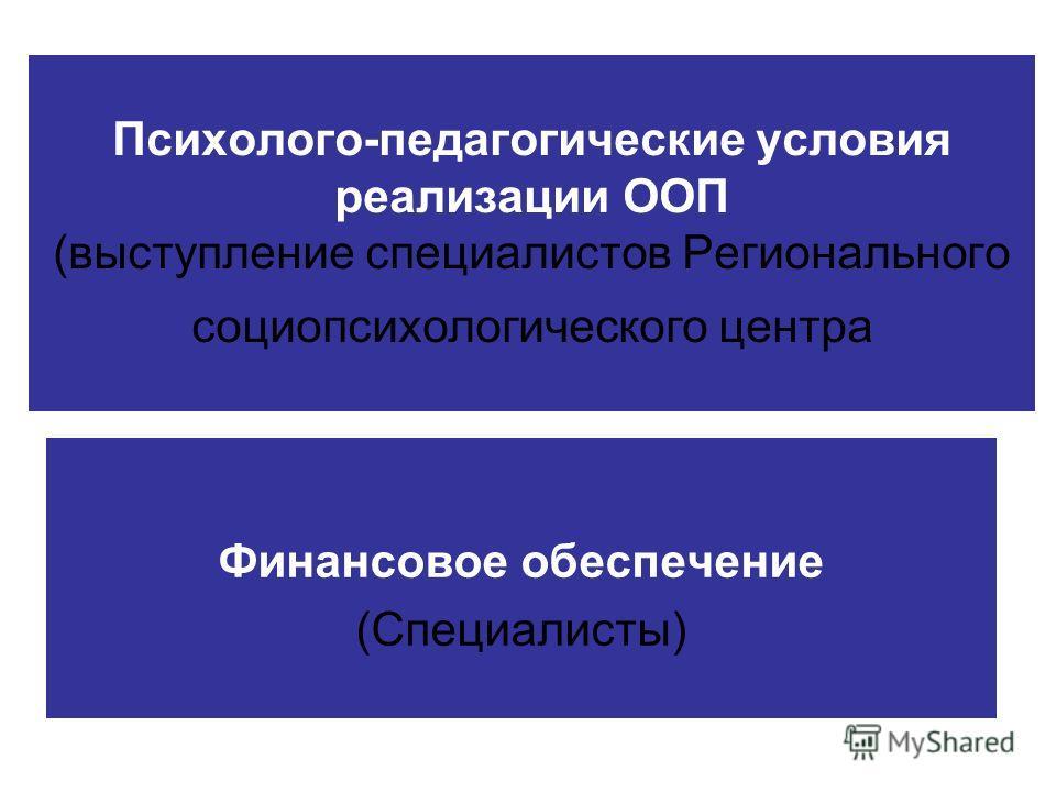 Психолого-педагогические условия реализации ООП (выступление специалистов Регионального социопсихологического центра Финансовое обеспечение (Специалисты)