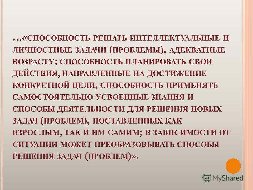 …« СПОСОБНОСТЬ РЕШАТЬ ИНТЕЛЛЕКТУАЛЬНЫЕ И ЛИЧНОСТНЫЕ ЗАДАЧИ ( ПРОБЛЕМЫ ), АДЕКВАТНЫЕ ВОЗРАСТУ ; СПОСОБНОСТЬ ПЛАНИРОВАТЬ СВОИ ДЕЙСТВИЯ, НАПРАВЛЕННЫЕ НА ДОСТИЖЕНИЕ КОНКРЕТНОЙ ЦЕЛИ, СПОСОБНОСТЬ ПРИМЕНЯТЬ САМОСТОЯТЕЛЬНО УСВОЕННЫЕ ЗНАНИЯ И СПОСОБЫ ДЕЯТЕЛЬН