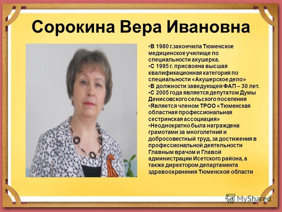 Сорокина Вера Ивановна В 1980 г.закончила Тюменское медицинское училище по специальности акушерка. С 1995 г. присвоена высшая квалификационная категория по специальности «Акушерское дело» В должности заведующей ФАП – 30 лет. С 2005 года является депу