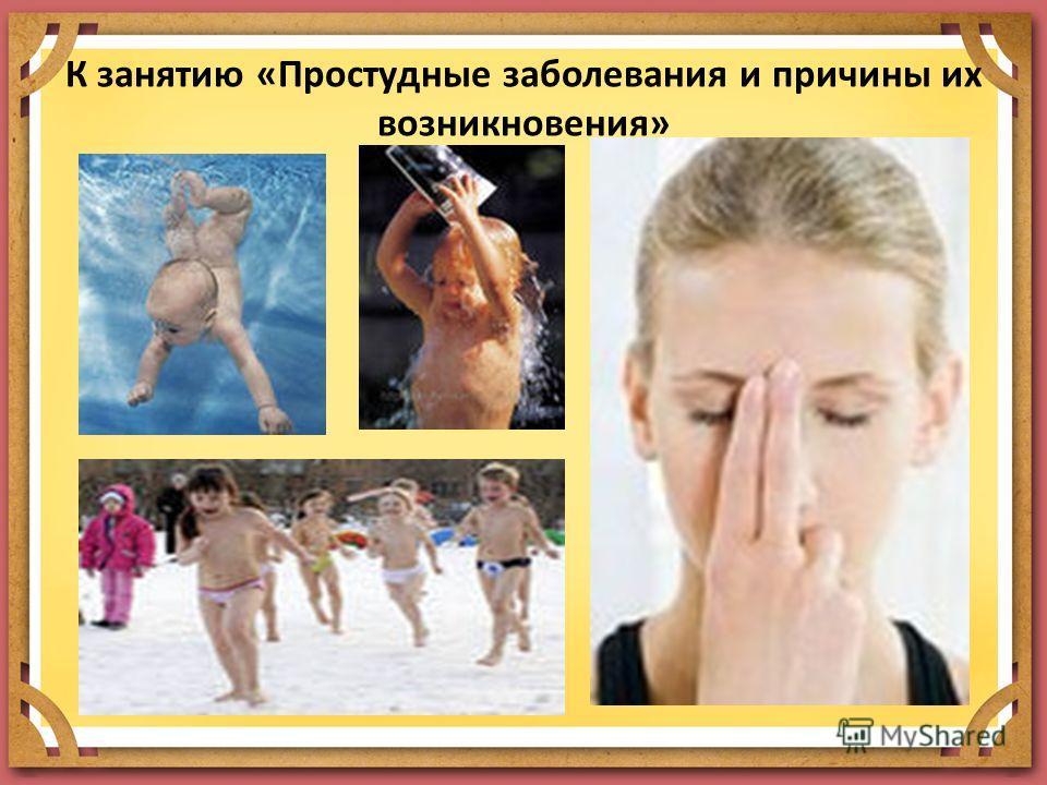 К занятию «Простудные заболевания и причины их возникновения»