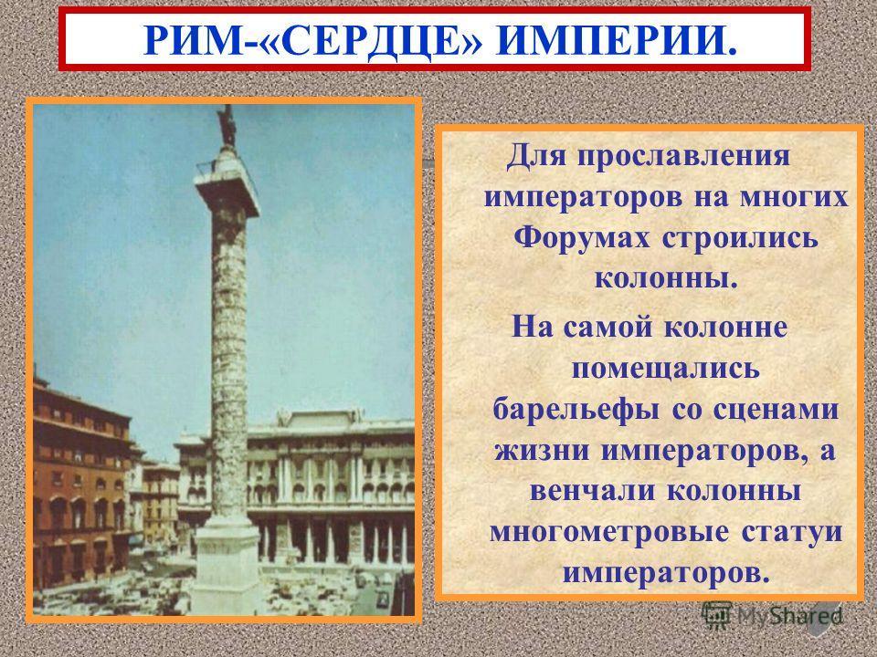 Для прославления императоров на многих Форумах строились колонны. На самой колонне помещались барельефы со сценами жизни императоров, а венчали колонны многометровые статуи императоров. РИМ-«СЕРДЦЕ» ИМПЕРИИ.