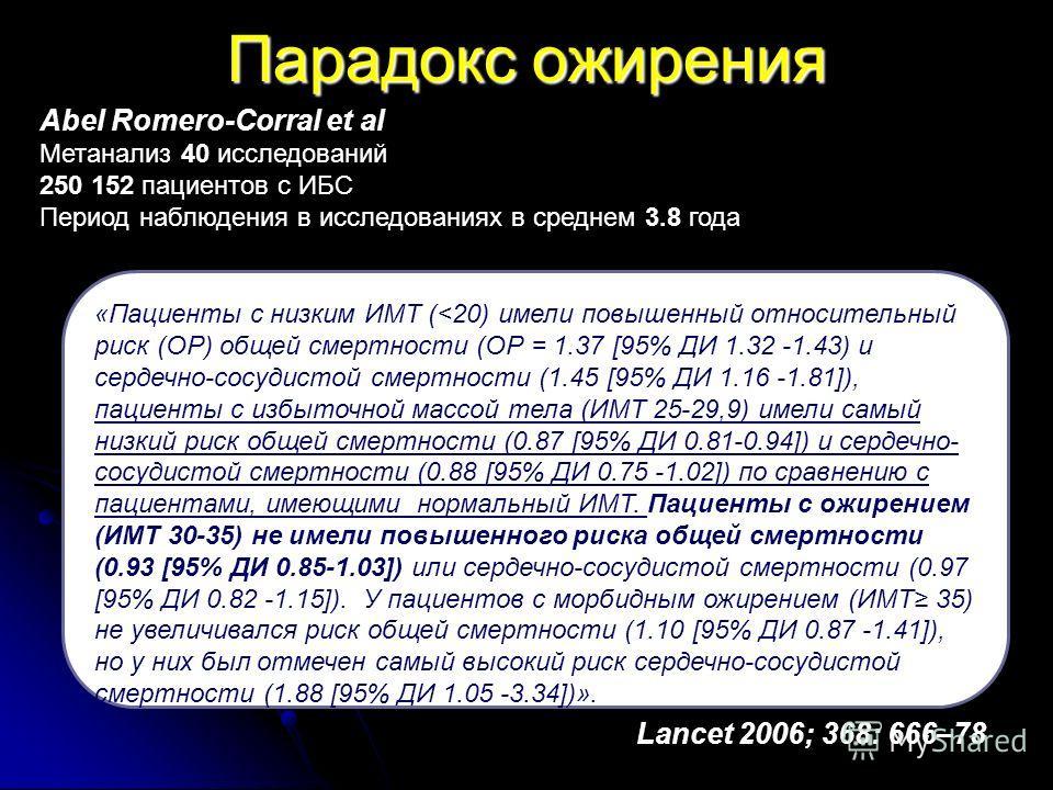 Парадокс ожирения Lancet 2006; 368: 666–78 Abel Romero-Corral et al Метанализ 40 исследований 250 152 пациентов с ИБС Период наблюдения в исследованиях в среднем 3.8 года «Пациенты с низким ИМТ (
