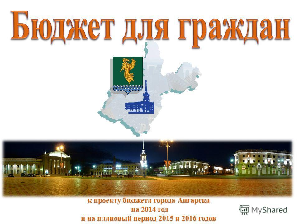 к проекту бюджета города Ангарска на 2014 год на 2014 год и на плановый период 2015 и 2016 годов