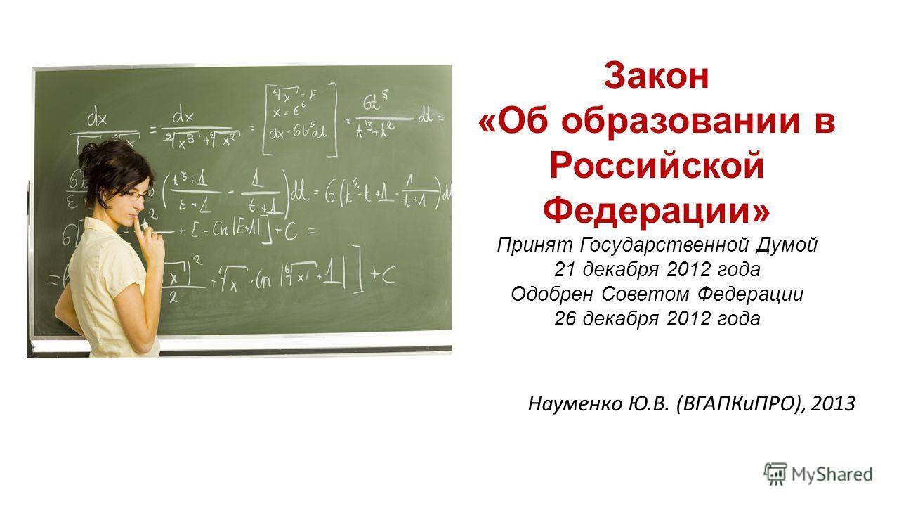 Закон «Об образовании в Российской Федерации» Принят Государственной Думой 21 декабря 2012 года Одобрен Советом Федерации 26 декабря 2012 года Науменко Ю.В. (ВГАПКиПРО), 2013