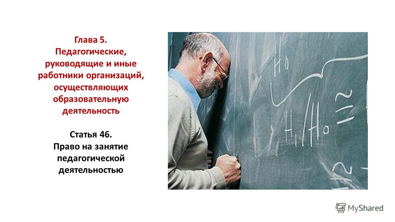 Глава 5. Педагогические, руководящие и иные работники организаций, осуществляющих образовательную деятельность Статья 46. Право на занятие педагогической деятельностью