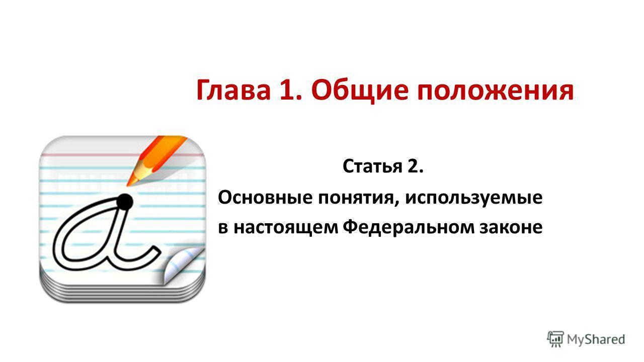 Глава 1. Общие положения Статья 2. Основные понятия, используемые в настоящем Федеральном законе