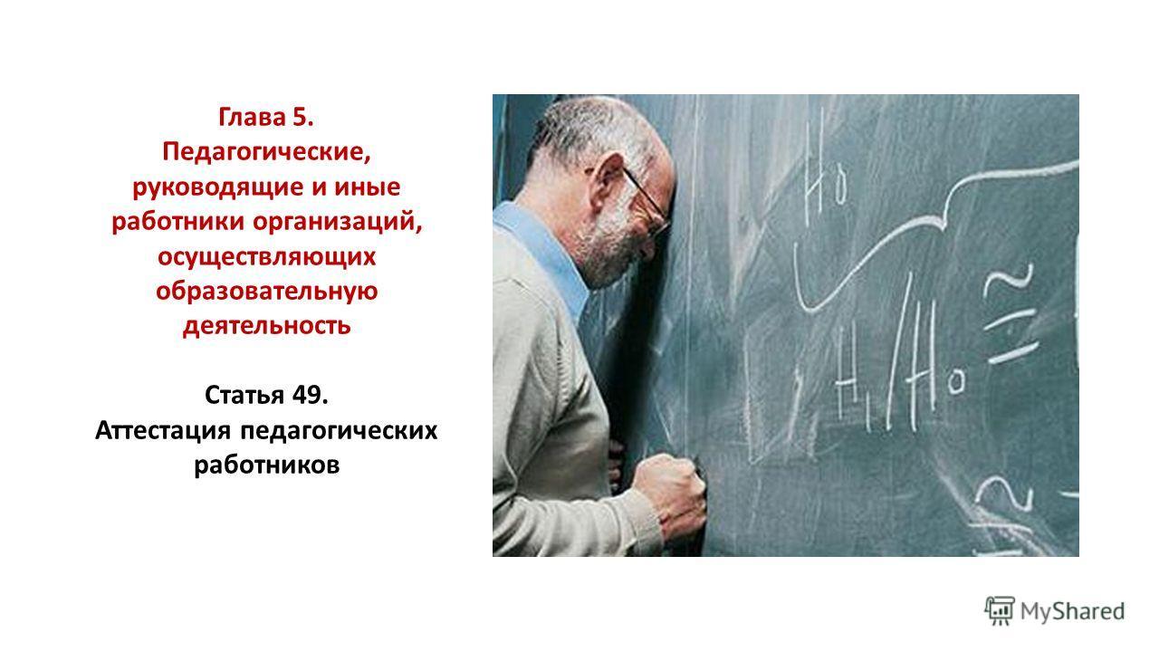 Глава 5. Педагогические, руководящие и иные работники организаций, осуществляющих образовательную деятельность Статья 49. Аттестация педагогических работников