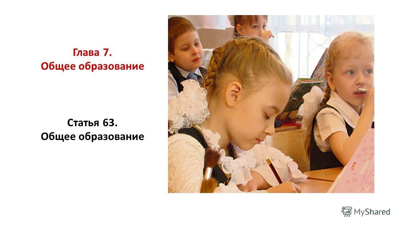 Глава 7. Общее образование Статья 63. Общее образование