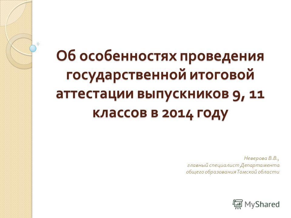 Об особенностях проведения государственной итоговой аттестации выпускников 9, 11 классов в 2014 году Неверова В. В., главный специалист Департамента общего образования Томской области