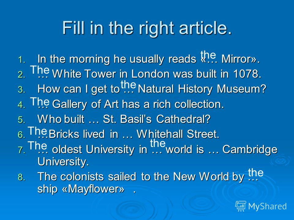 Fill in the right article. 1. In the morning he usually reads «… Mirror». 2. … White Tower in London was built in 1078. 3. How can I get to … Natural History Museum? 4. … Gallery of Art has a rich collection. 5. Who built … St. Basils Cathedral? 6. …