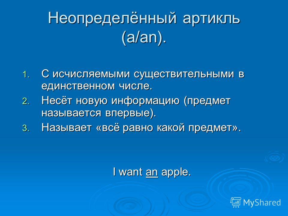 Неопределённый артикль (a/an). 1. С исчисляемыми существительными в единственном числе. 2. Несёт новую информацию (предмет называется впервые). 3. Называет «всё равно какой предмет». I want an apple. I want an apple.