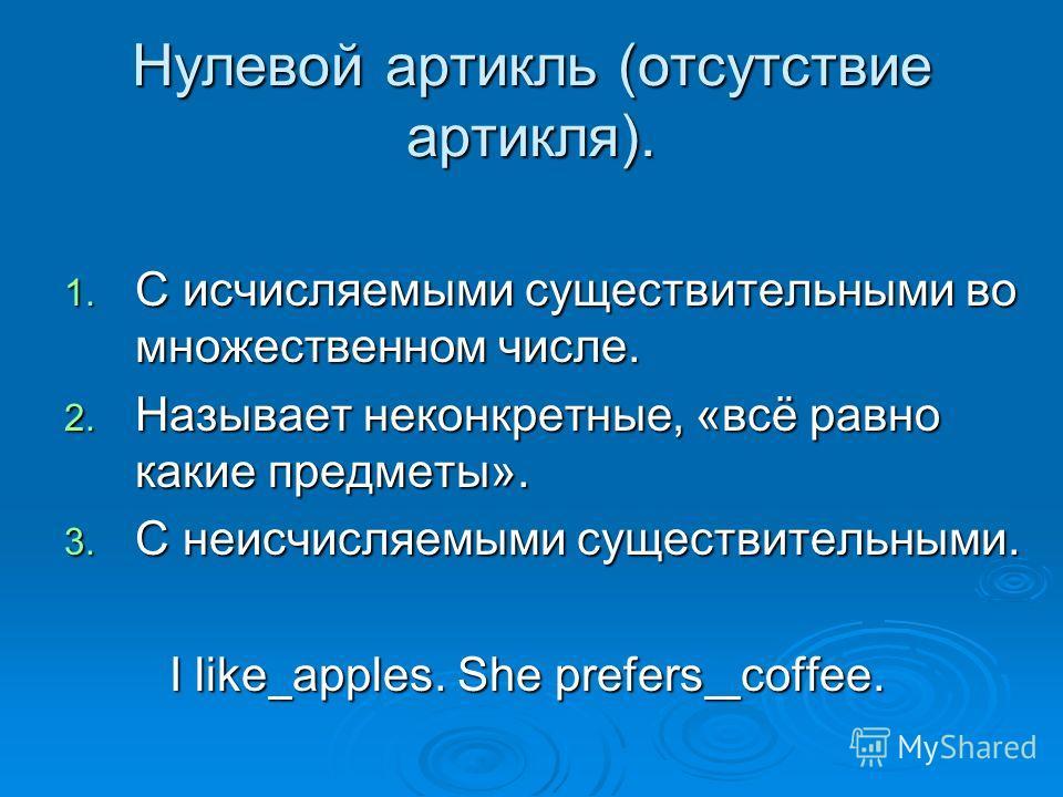 Нулевой артикль (отсутствие артикля). 1. C исчисляемыми существительными во множественном числе. 2. Называет неконкретные, «всё равно какие предметы». 3. С неисчисляемыми существительными. I like apples. She prefers coffee. I like apples. She prefers