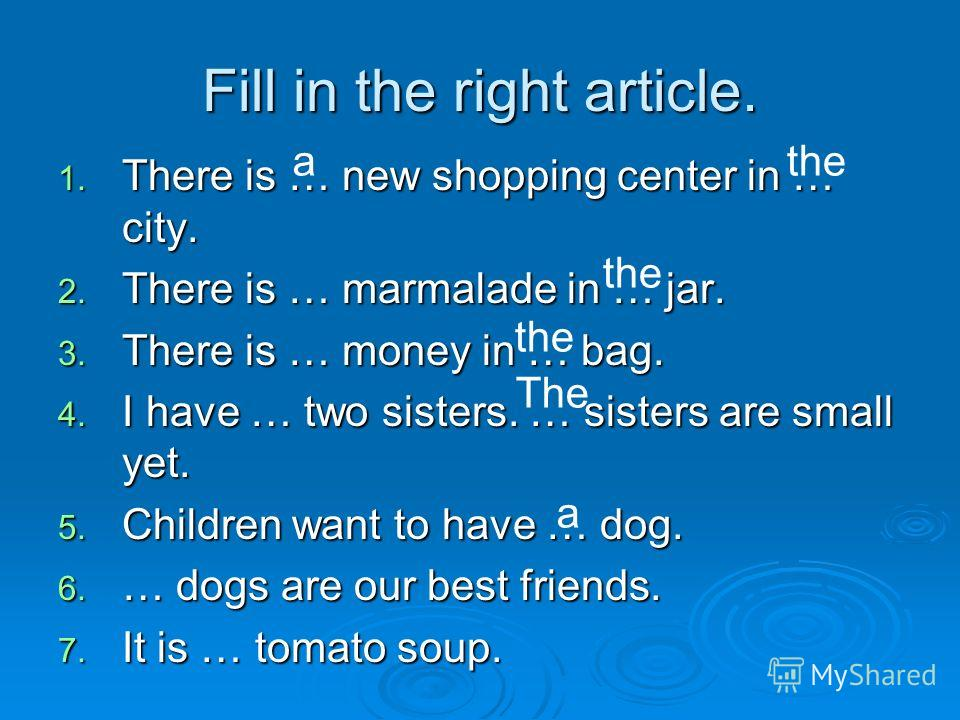 Fill in the right article. 1. There is … new shopping center in … city. 2. There is … marmalade in … jar. 3. There is … money in … bag. 4. I have … two sisters. … sisters are small yet. 5. Children want to have … dog. 6. … dogs are our best friends.