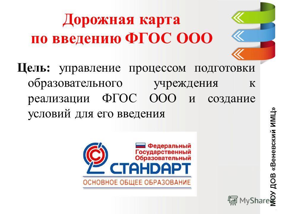 Цель: управление процессом подготовки образовательного учреждения к реализации ФГОС ООО и создание условий для его введения МОУ ДОВ «Веневский ИМЦ»