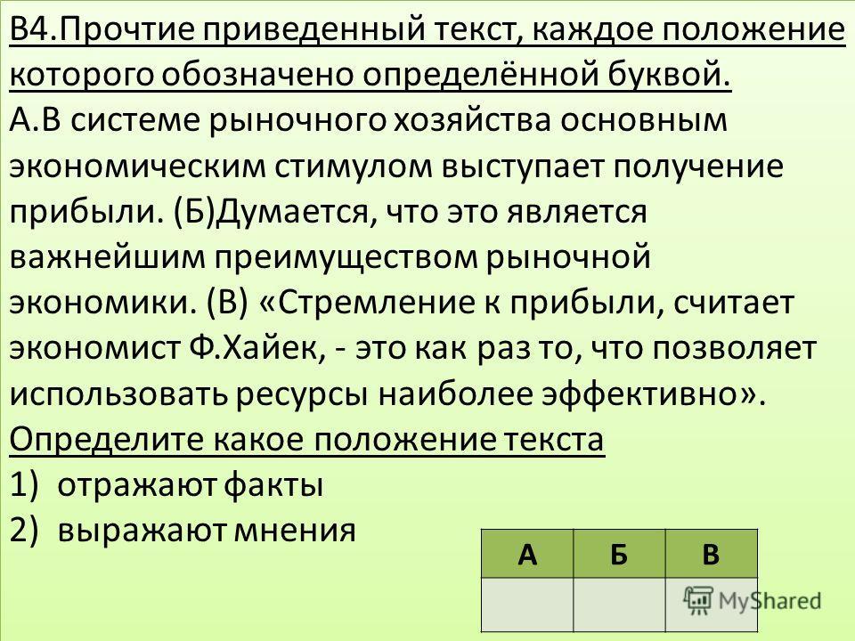 В4.Прочтие приведенный текст, каждое положение которого обозначено определённой буквой. А.В системе рыночного хозяйства основным экономическим стимулом выступает получение прибыли. (Б)Думается, что это является важнейшим преимуществом рыночной эконом