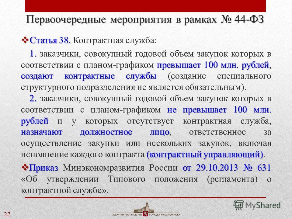 22 Первоочередные мероприятия в рамках 44-ФЗ Статья 38. Статья 38. Контрактная служба: 1. превышает 100 млн. рублей создают контрактные службы 1. заказчики, совокупный годовой объем закупок которых в соответствии с планом-графиком превышает 100 млн.