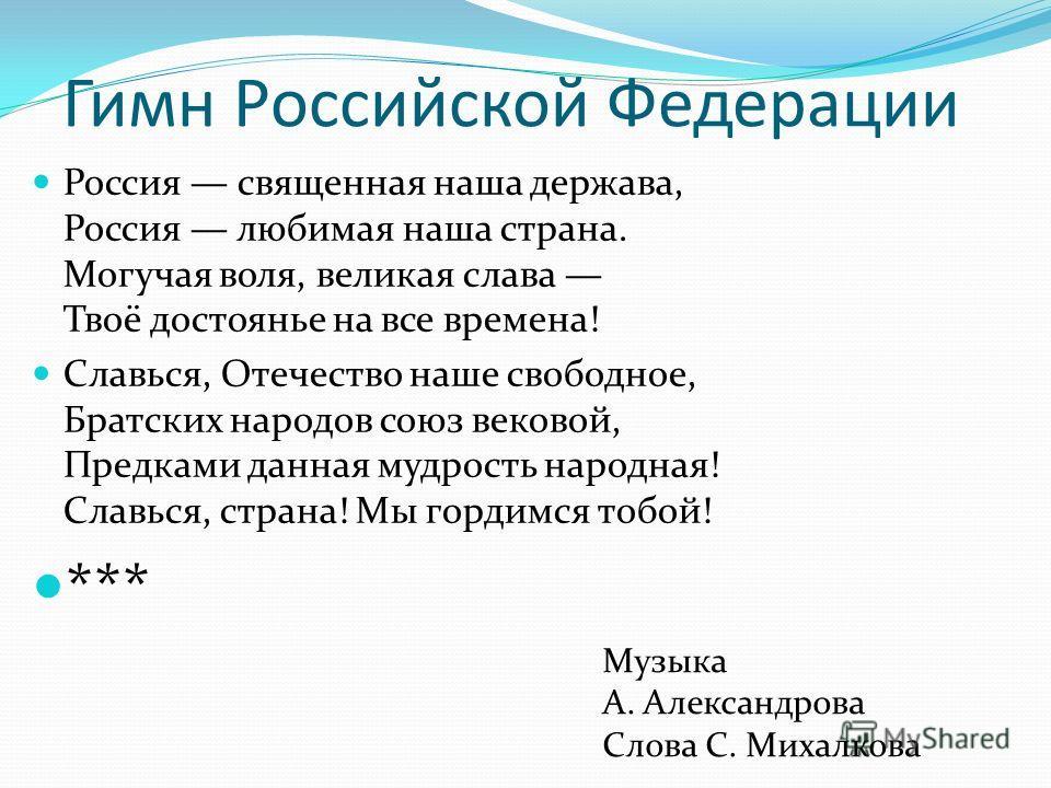 Гимн Российской Федерации Россия священная наша держава, Россия любимая наша страна. Могучая воля, великая слава Твоё достоянье на все времена! Славься, Отечество наше свободное, Братских народов союз вековой, Предками данная мудрость народная! Славь