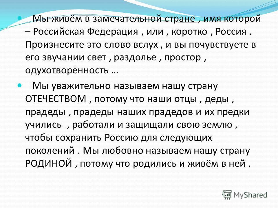 Мы живём в замечательной стране, имя которой – Российская Федерация, или, коротко, Россия. Произнесите это слово вслух, и вы почувствуете в его звучании свет, раздолье, простор, одухотворённость … Мы уважительно называем нашу страну ОТЕЧЕСТВОМ, потом