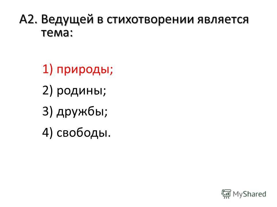 А2. Ведущей в стихотворении является тема: 1) природы; 2) родины; 3) дружбы; 4) свободы.