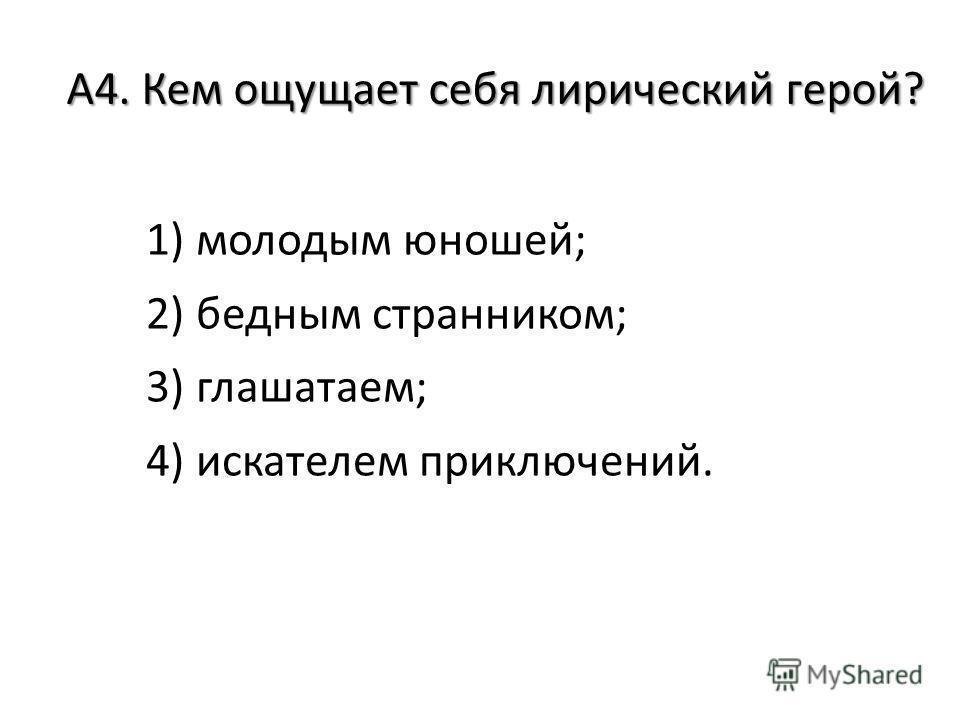 А4. Кем ощущает себя лирический герой? 1) молодым юношей; 2) бедным странником; 3) глашатаем; 4) искателем приключений.