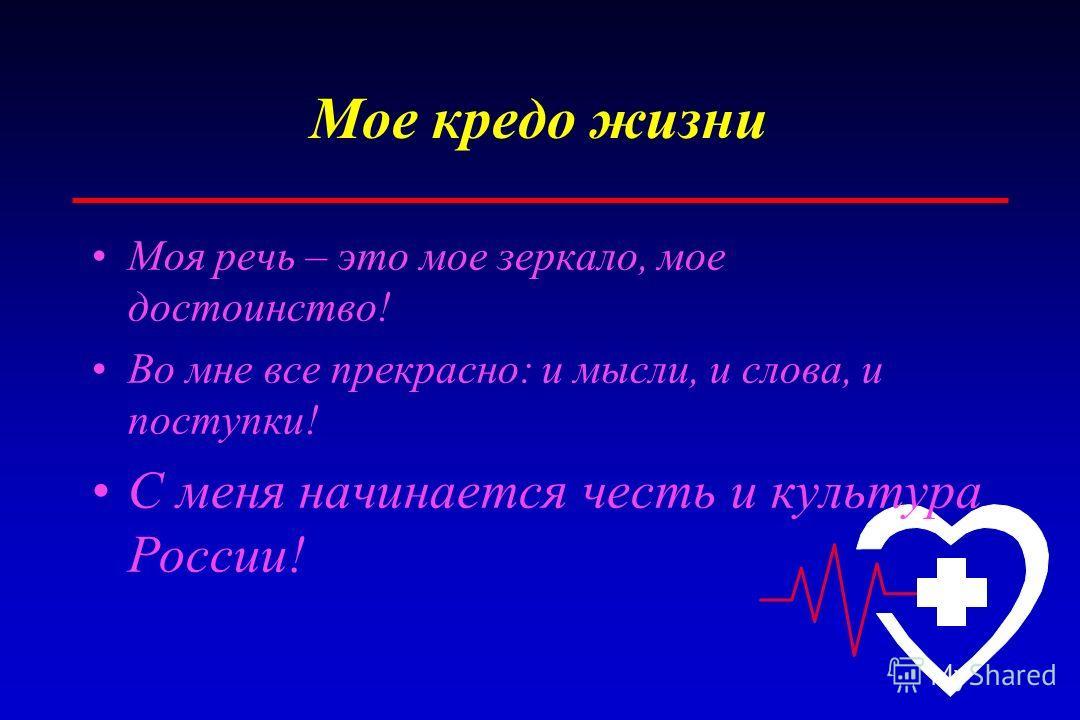 Мое кредо жизни Моя речь – это мое зеркало, мое достоинство! Во мне все прекрасно: и мысли, и слова, и поступки! С меня начинается честь и культура России!