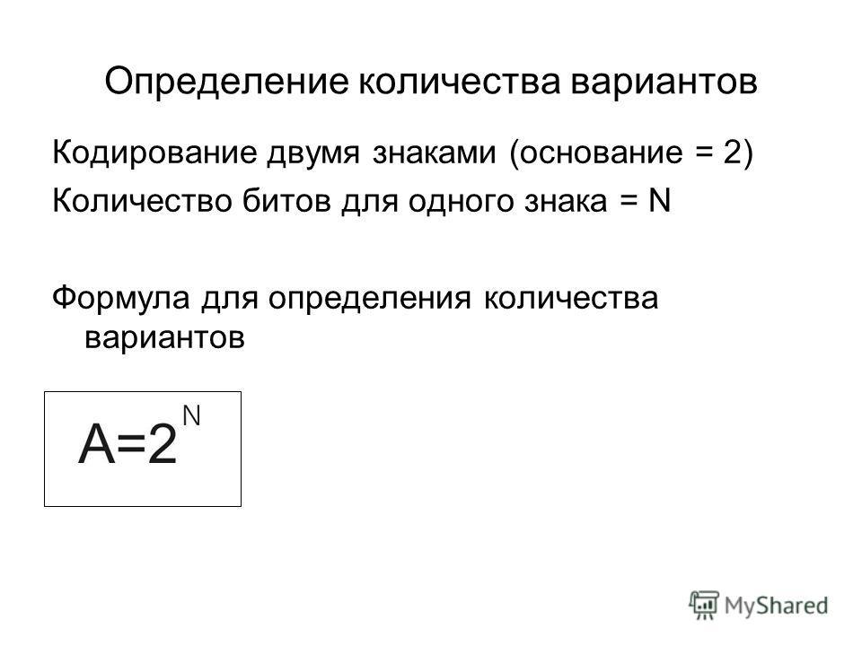 Определение количества вариантов Кодирование двумя знаками (основание = 2) Количество битов для одного знака = N Формула для определения количества вариантов