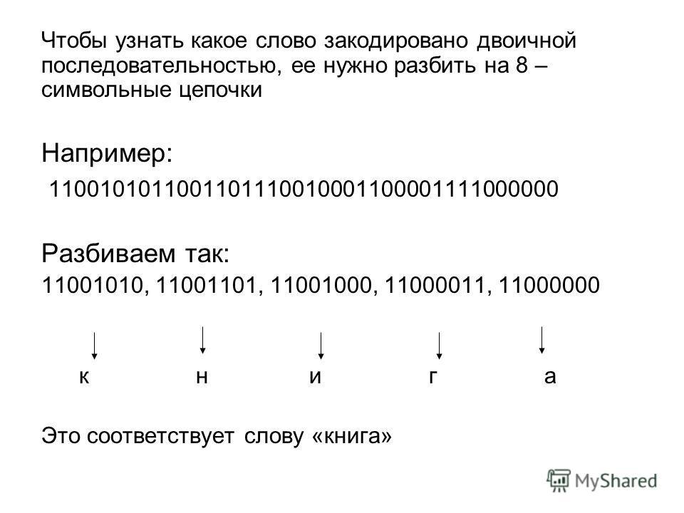 Чтобы узнать какое слово закодировано двоичной последовательностью, ее нужно разбить на 8 – символьные цепочки Например: 1100101011001101110010001100001111000000 Разбиваем так: 11001010, 11001101, 11001000, 11000011, 11000000 к н и г а Это соответств