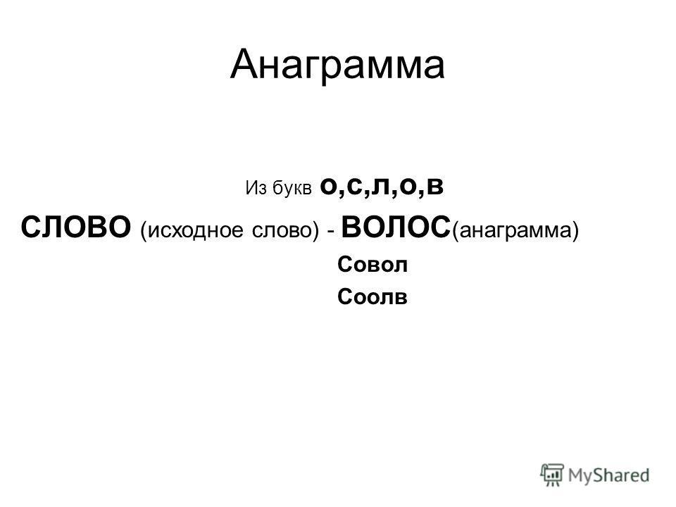 Анаграмма Из букв о,с,л,о,в СЛОВО (исходное слово) - ВОЛОС (анаграмма) Совол Соолв