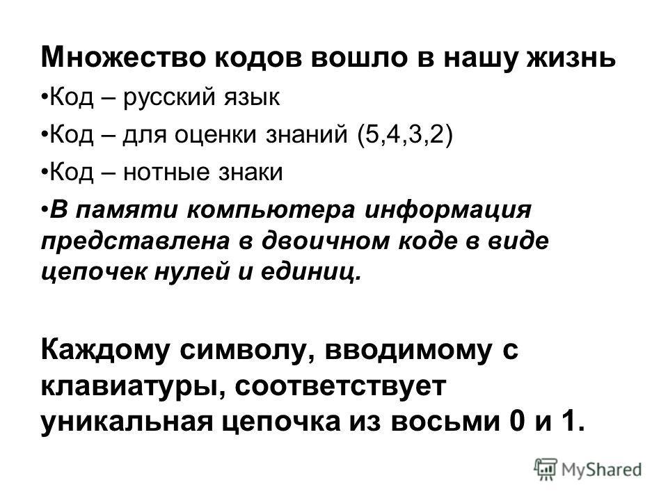 Множество кодов вошло в нашу жизнь Код – русский язык Код – для оценки знаний (5,4,3,2) Код – нотные знаки В памяти компьютера информация представлена в двоичном коде в виде цепочек нулей и единиц. Каждому символу, вводимому с клавиатуры, соответству