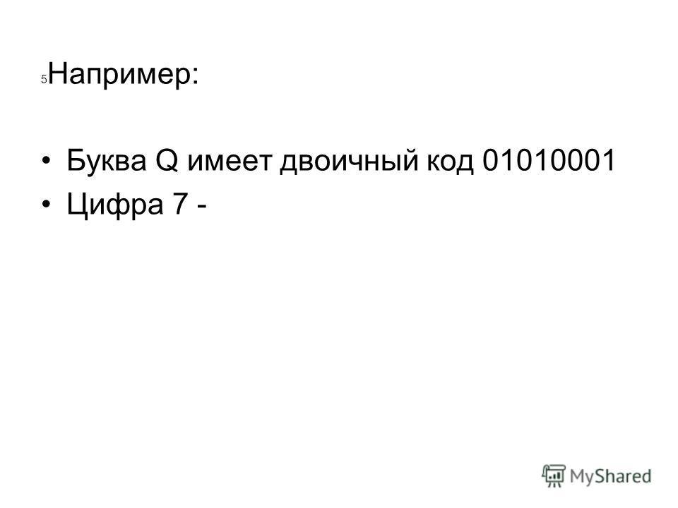 5 Например: Буква Q имеет двоичный код 01010001 Цифра 7 -