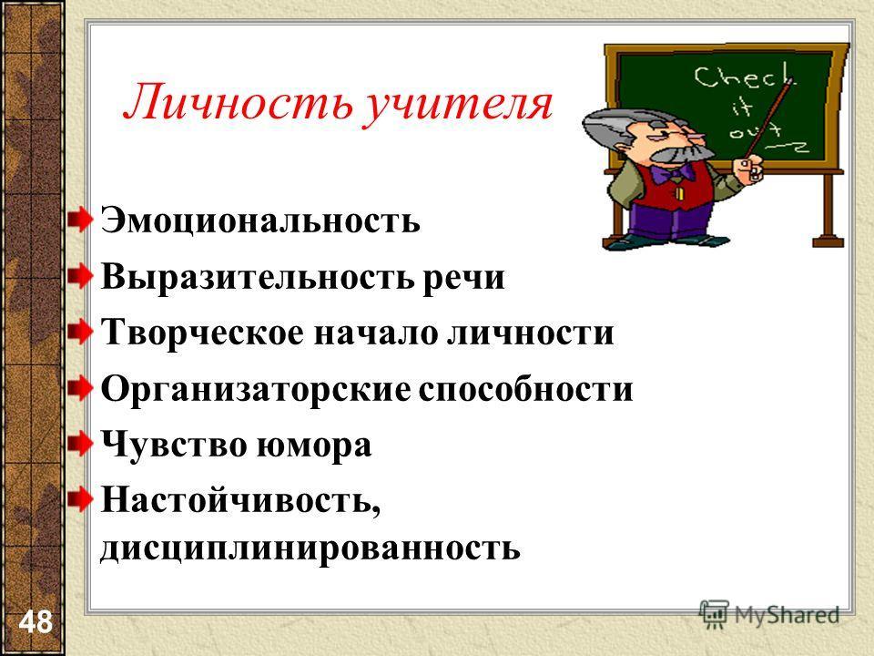 Личность учителя Эмоциональность Выразительность речи Творческое начало личности Организаторские способности Чувство юмора Настойчивость, дисциплинированность 48