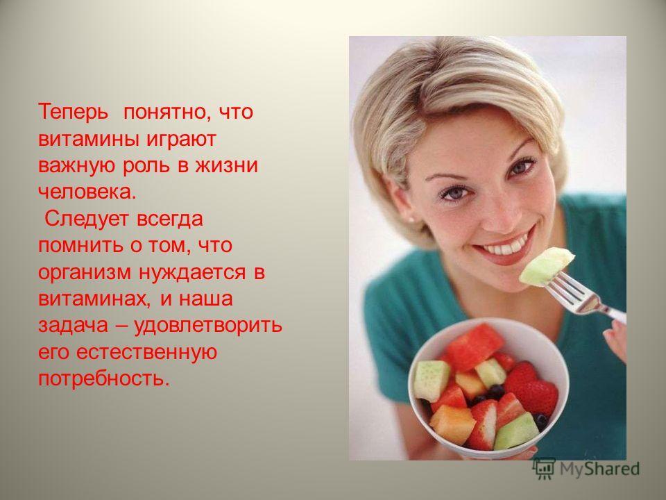 Теперь понятно, что витамины играют важную роль в жизни человека. Следует всегда помнить о том, что организм нуждается в витаминах, и наша задача – удовлетворить его естественную потребность.