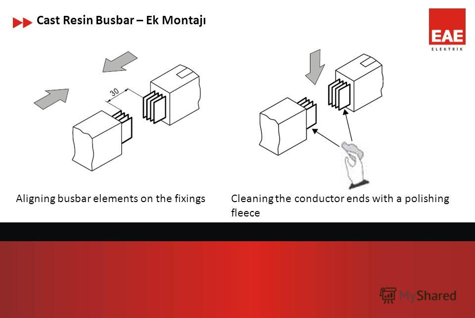 Cast Resin Busbar – Ek Montajı Aligning busbar elements on the fixingsCleaning the conductor ends with a polishing fleece