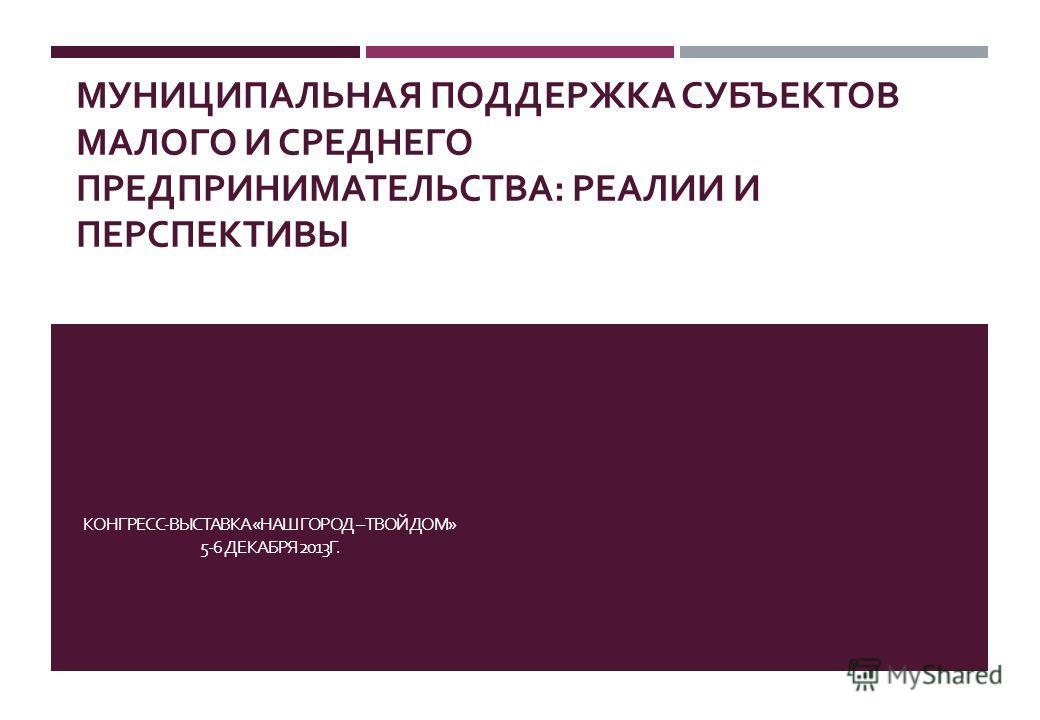 МУНИЦИПАЛЬНАЯ ПОДДЕРЖКА СУБЪЕКТОВ МАЛОГО И СРЕДНЕГО ПРЕДПРИНИМАТЕЛЬСТВА : РЕАЛИИ И ПЕРСПЕКТИВЫ КОНГРЕСС - ВЫСТАВКА « НАШ ГОРОД – ТВОЙ ДОМ » 5-6 ДЕКАБРЯ 2013 Г.
