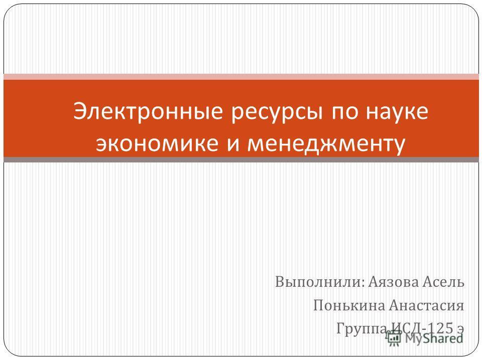 Выполнили : Аязова Асель Понькина Анастасия Группа ИСД -125 э Электронные ресурсы по науке экономике и менеджменту